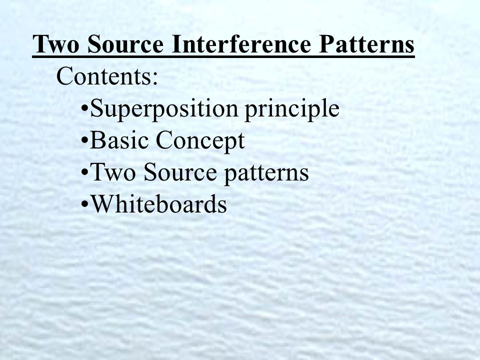 Two Source Interference Patterns Contents: Superposition principle Basic Concept Two Source patterns Whiteboards