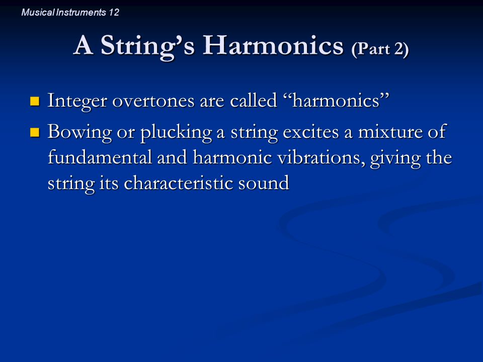 Musical Instruments 12 A String's Harmonics (Part 2) Integer overtones are called harmonics Integer overtones are called harmonics Bowing or plucking a string excites a mixture of fundamental and harmonic vibrations, giving the string its characteristic sound Bowing or plucking a string excites a mixture of fundamental and harmonic vibrations, giving the string its characteristic sound