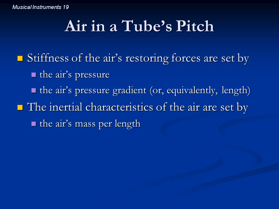 Musical Instruments 19 Air in a Tube's Pitch Stiffness of the air's restoring forces are set by Stiffness of the air's restoring forces are set by the air's pressure the air's pressure the air's pressure gradient (or, equivalently, length) the air's pressure gradient (or, equivalently, length) The inertial characteristics of the air are set by The inertial characteristics of the air are set by the air's mass per length the air's mass per length
