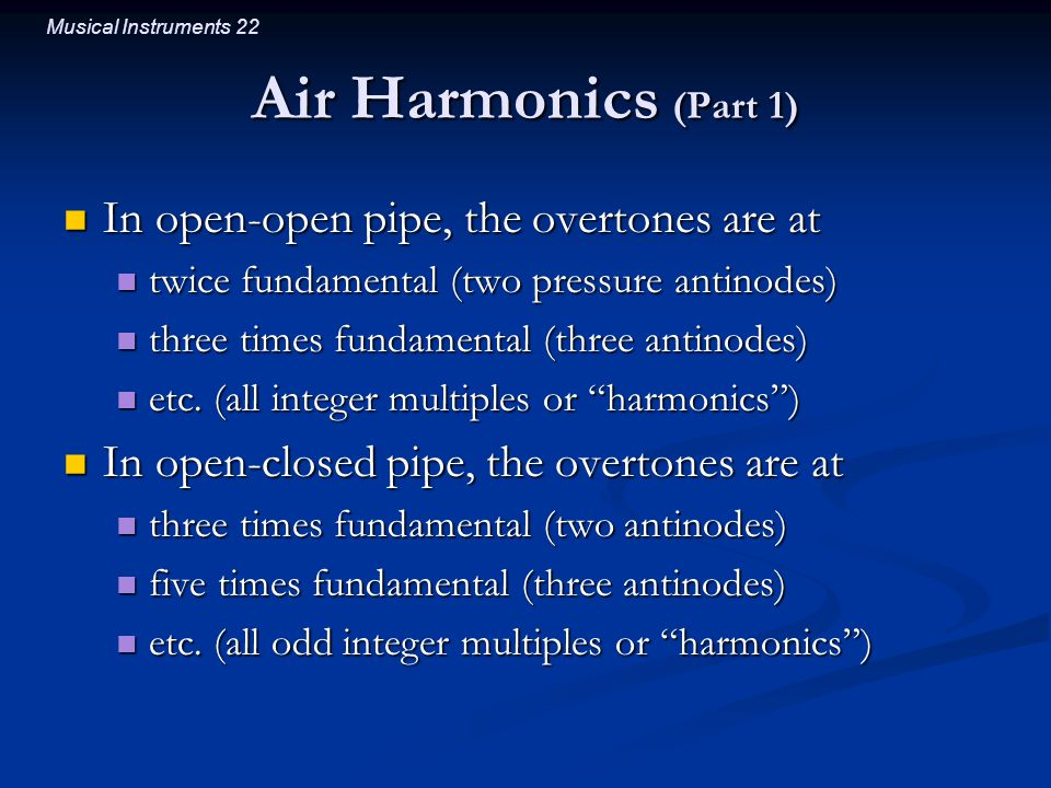 Musical Instruments 22 Air Harmonics (Part 1) In open-open pipe, the overtones are at In open-open pipe, the overtones are at twice fundamental (two pressure antinodes) twice fundamental (two pressure antinodes) three times fundamental (three antinodes) three times fundamental (three antinodes) etc.