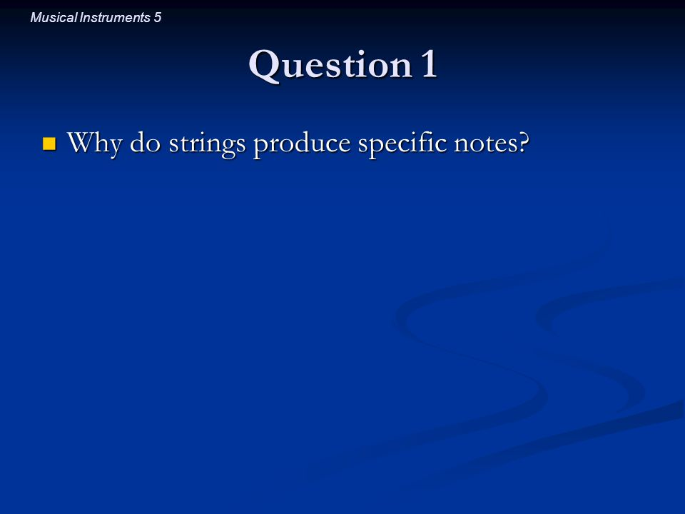 Musical Instruments 5 Question 1 Why do strings produce specific notes.