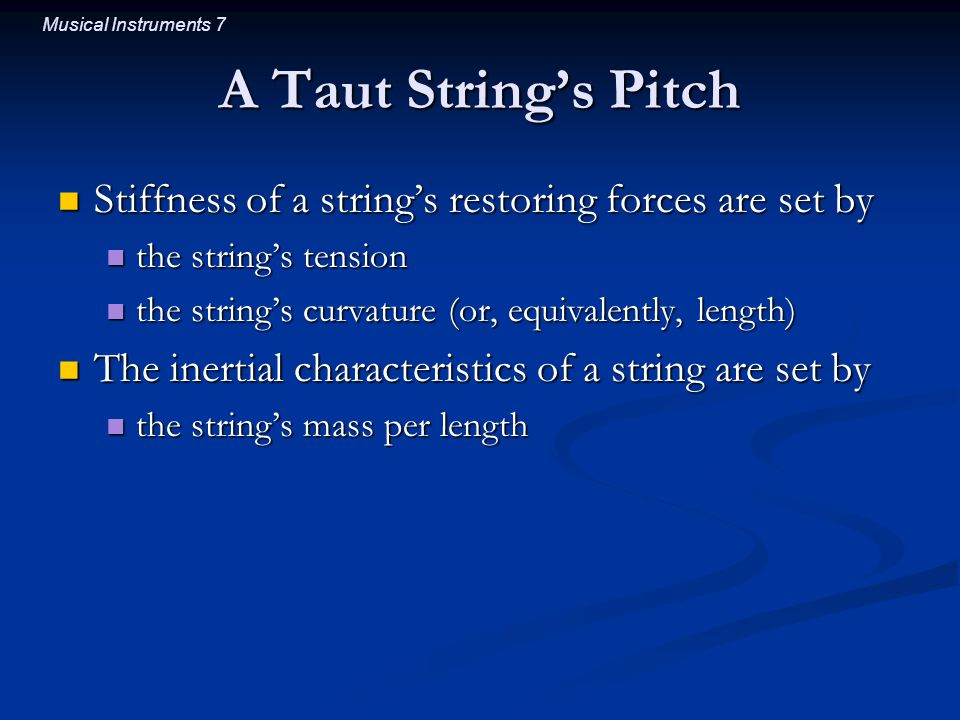Musical Instruments 7 A Taut String's Pitch Stiffness of a string's restoring forces are set by Stiffness of a string's restoring forces are set by the string's tension the string's tension the string's curvature (or, equivalently, length) the string's curvature (or, equivalently, length) The inertial characteristics of a string are set by The inertial characteristics of a string are set by the string's mass per length the string's mass per length