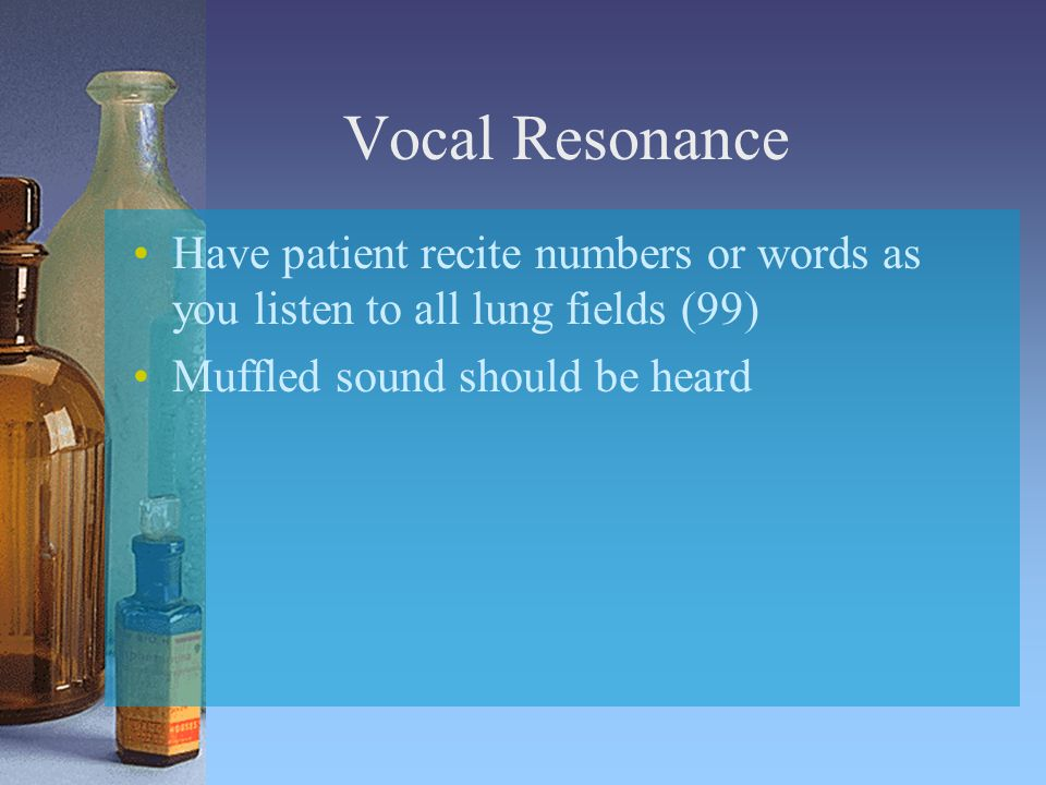 Vocal Resonance Have patient recite numbers or words as you listen to all lung fields (99) Muffled sound should be heard