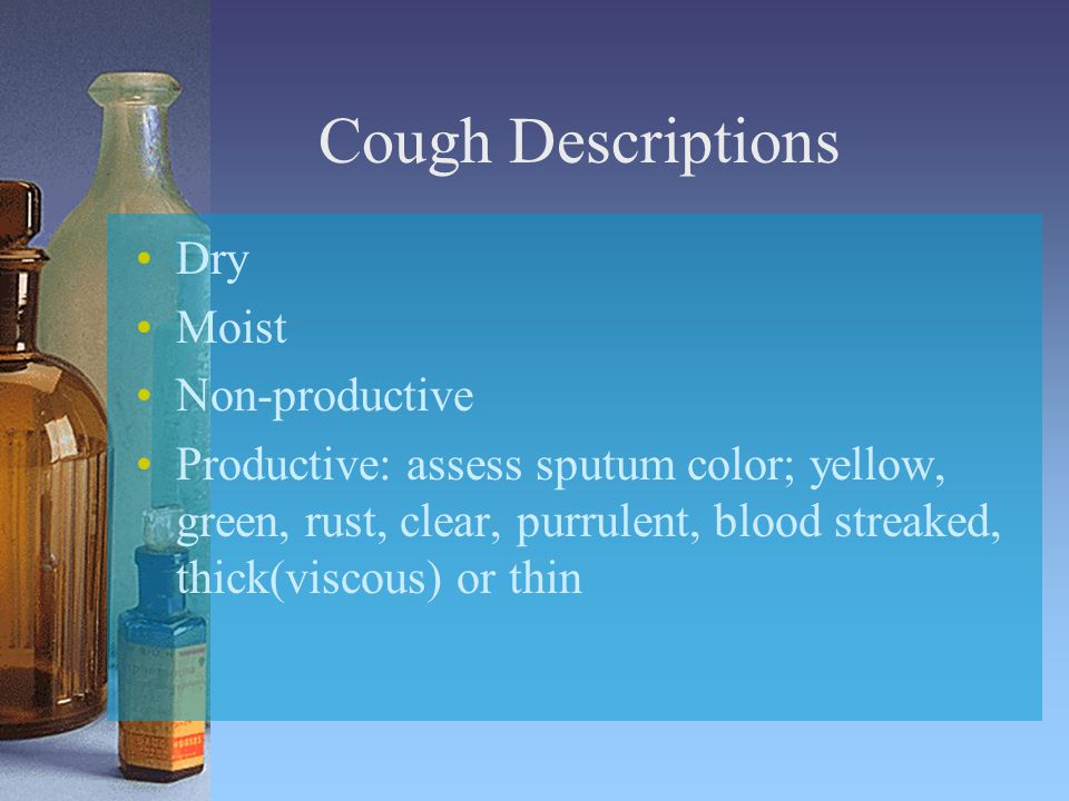 Cough Descriptions Dry Moist Non-productive Productive: assess sputum color; yellow, green, rust, clear, purrulent, blood streaked, thick(viscous) or thin