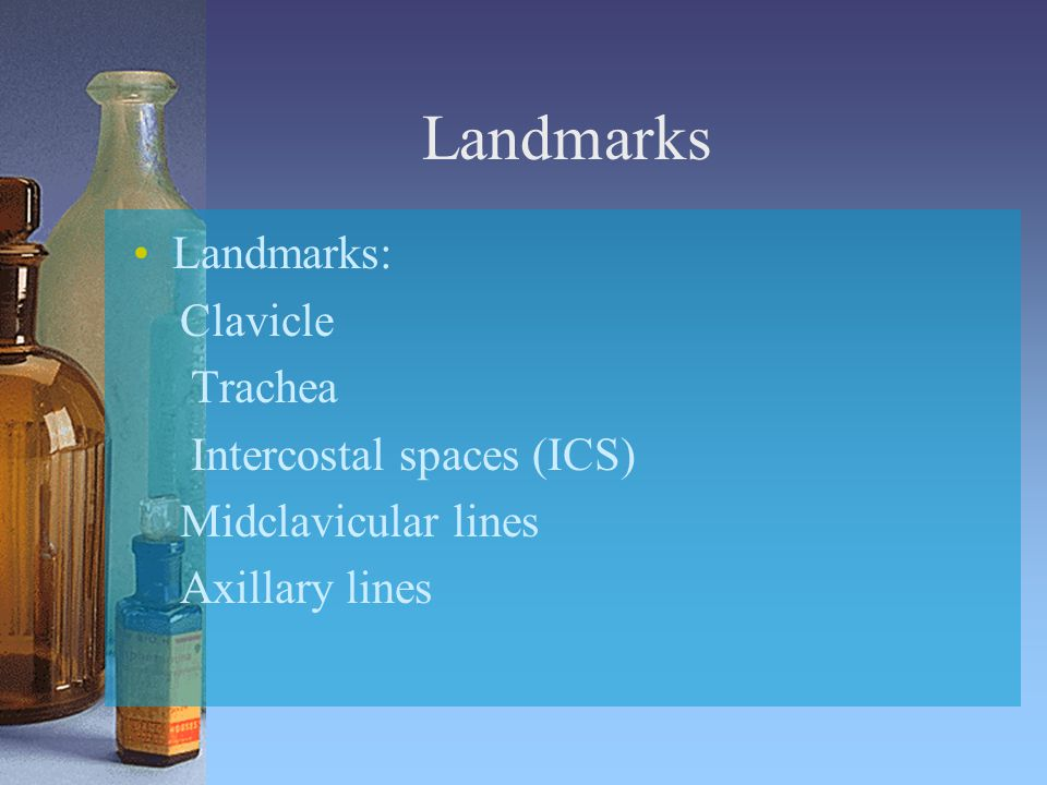 Landmarks Landmarks: Clavicle Trachea Intercostal spaces (ICS) Midclavicular lines Axillary lines