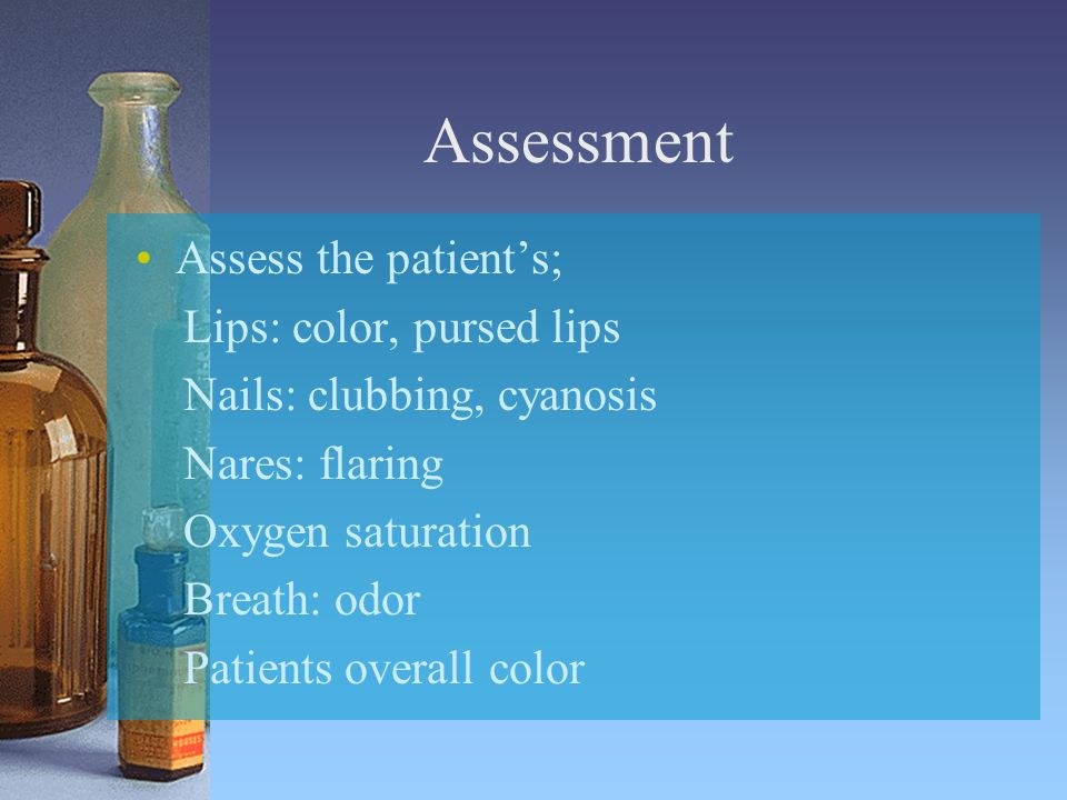 Assessment Assess the patient's; Lips: color, pursed lips Nails: clubbing, cyanosis Nares: flaring Oxygen saturation Breath: odor Patients overall color