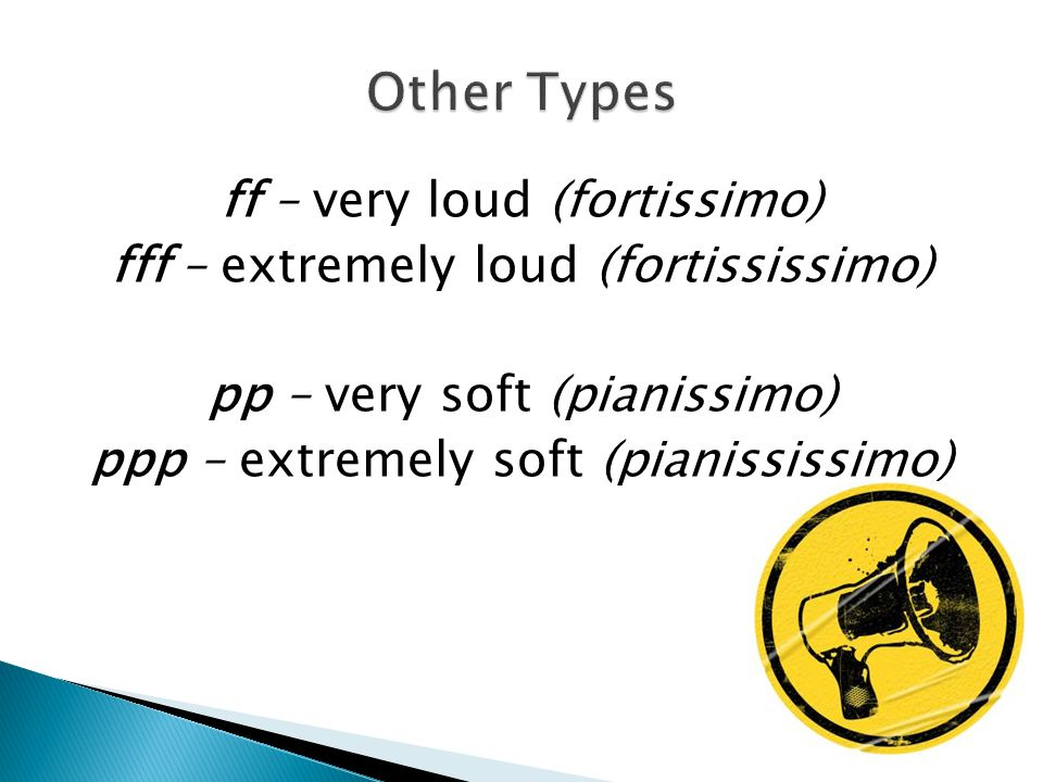 ff – very loud (fortissimo) fff – extremely loud (fortississimo) pp – very soft (pianissimo) ppp – extremely soft (pianississimo)