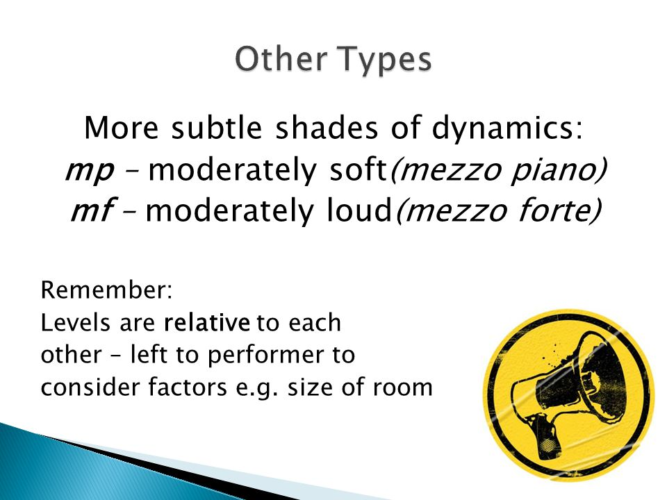 More subtle shades of dynamics: mp – moderately soft(mezzo piano) mf – moderately loud(mezzo forte) Remember: Levels are relative to each other – left