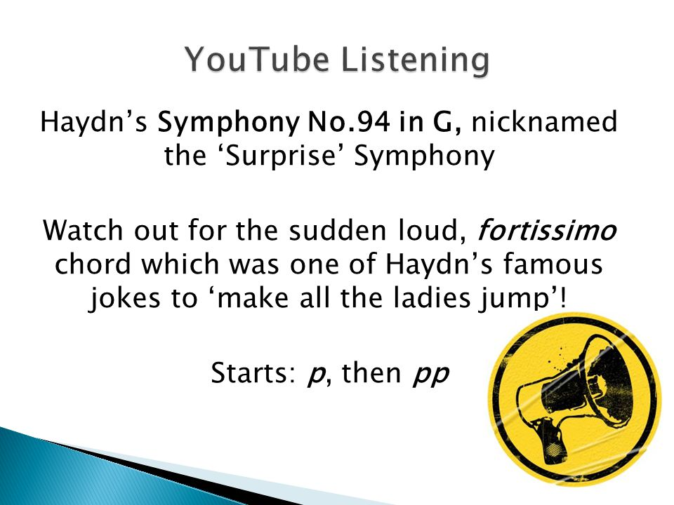 Haydn's Symphony No.94 in G, nicknamed the 'Surprise' Symphony Watch out for the sudden loud, fortissimo chord which was one of Haydn's famous jokes t