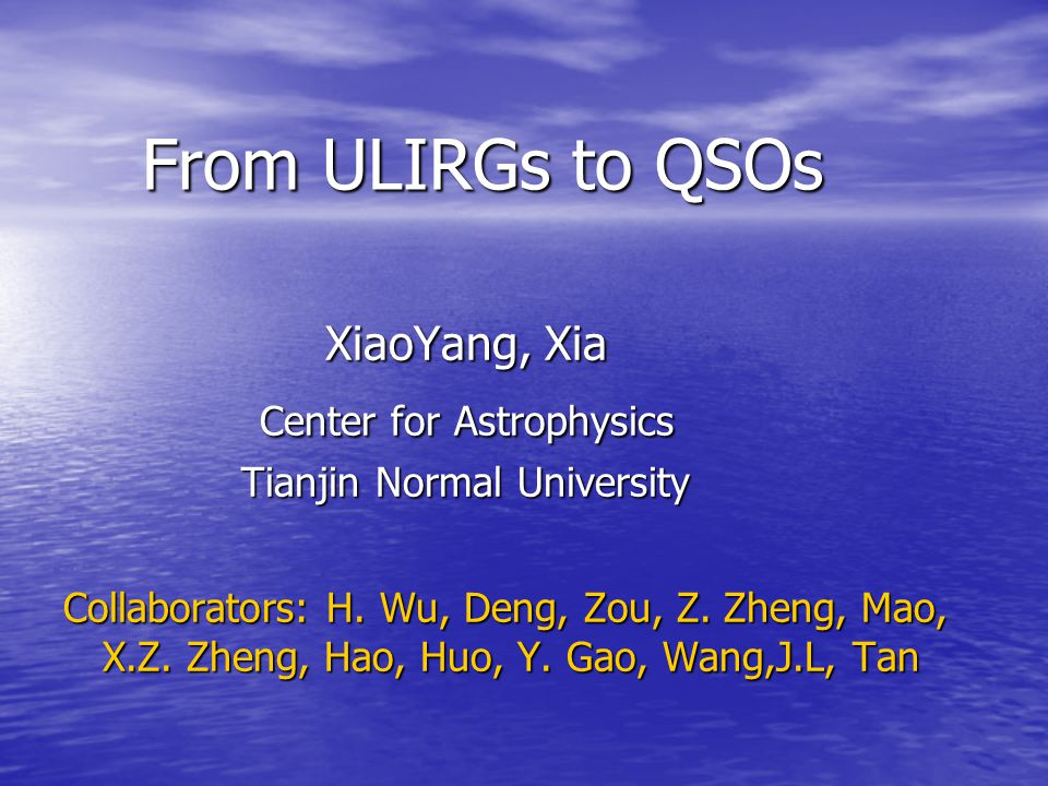 From ULIRGs to QSOs From ULIRGs to QSOs XiaoYang, Xia XiaoYang, Xia Center for Astrophysics Center for Astrophysics Tianjin Normal University Tianjin