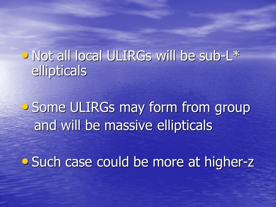 Not all local ULIRGs will be sub-L* ellipticals Not all local ULIRGs will be sub-L* ellipticals Some ULIRGs may form from group Some ULIRGs may form f