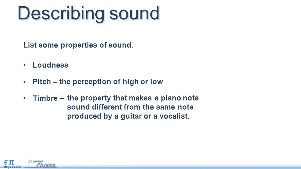 Loudness Pitch – the perception of high or low Timbre – Describing sound List some properties of sound.
