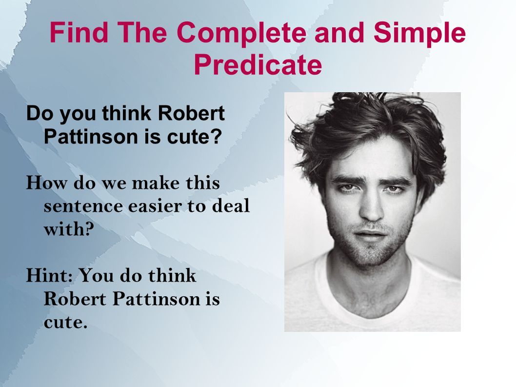 Find The Complete and Simple Predicate Do you think Robert Pattinson is cute.
