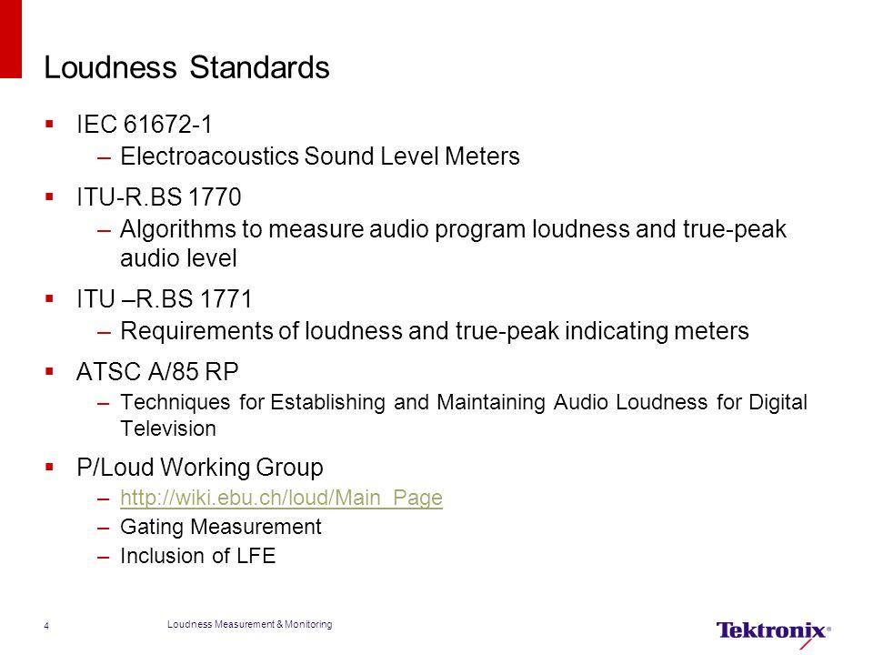 Loudness Standards  IEC 61672-1 –Electroacoustics Sound Level Meters  ITU-R.BS 1770 –Algorithms to measure audio program loudness and true-peak audi