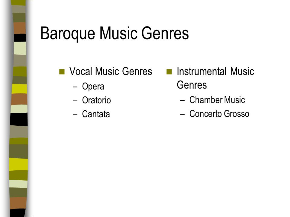 Baroque Music Style Characteristics Timbre new emphasis on instrumental music & instrumental accompaniment to voices Rhythm beat is emphasized; lots of forward motion Melody elaborate, ornamented, continuously expanding, long and winding Form one main theme repeated over and over Dynamics sudden changes from loud to soft and soft to loud called terraced dynamics Texture more rapid changes in texture (homophony, imitative polyphony) throughout a single movement or piece of music Harmony new emphasis on chords; orchestra mainly consists of strings and basso continuo (bass melody instrument like cello or bassoon + chord generating instrument harpsichord, organ, or lute) Mood the same mood throughout movement; this heightened emotional state called affect (vocal music is exception; vocal music has many changes of mood, but closely follows text)