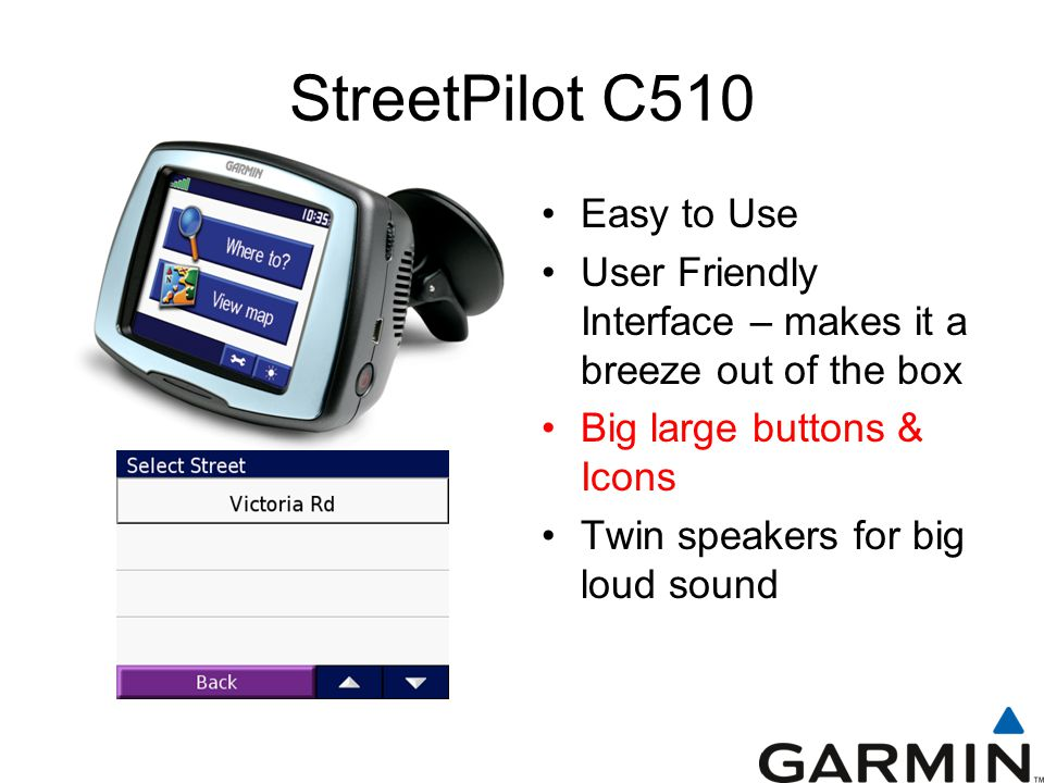 StreetPilot C510 Easy to Use User Friendly Interface – makes it a breeze out of the box Big large buttons & Icons Twin speakers for big loud sound