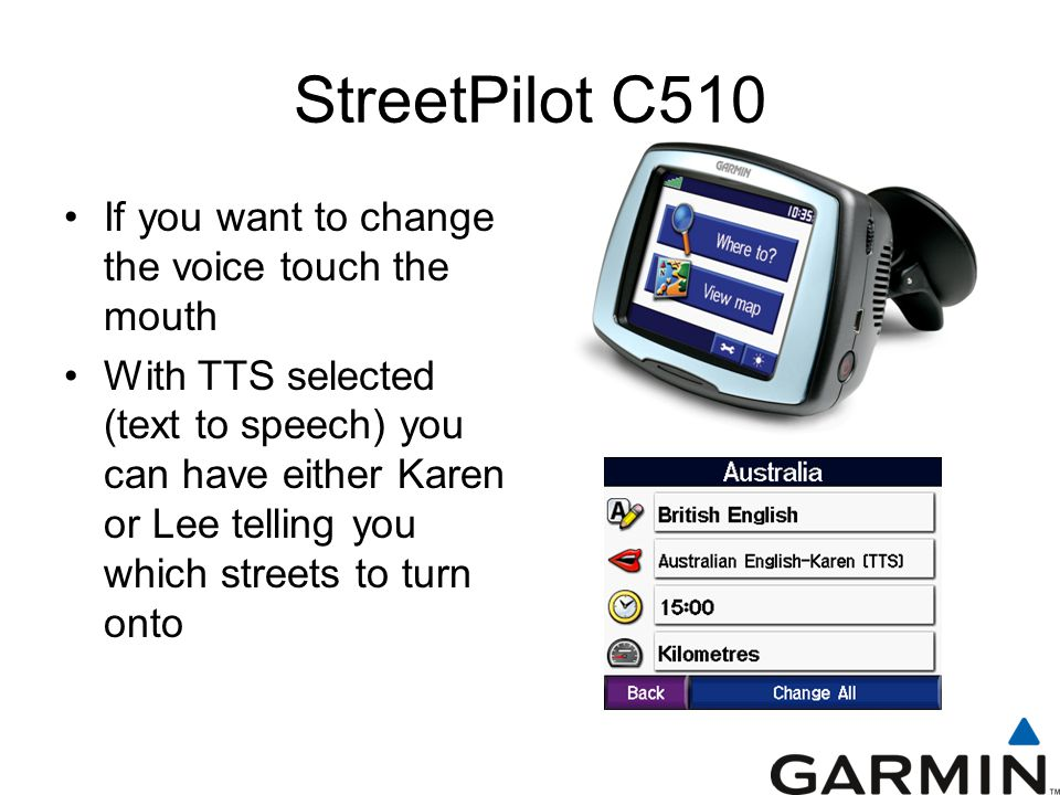 StreetPilot C510 If you want to change the voice touch the mouth With TTS selected (text to speech) you can have either Karen or Lee telling you which streets to turn onto