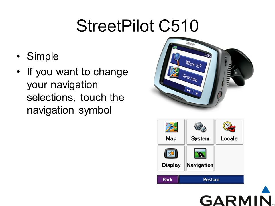StreetPilot C510 Simple If you want to change your navigation selections, touch the navigation symbol