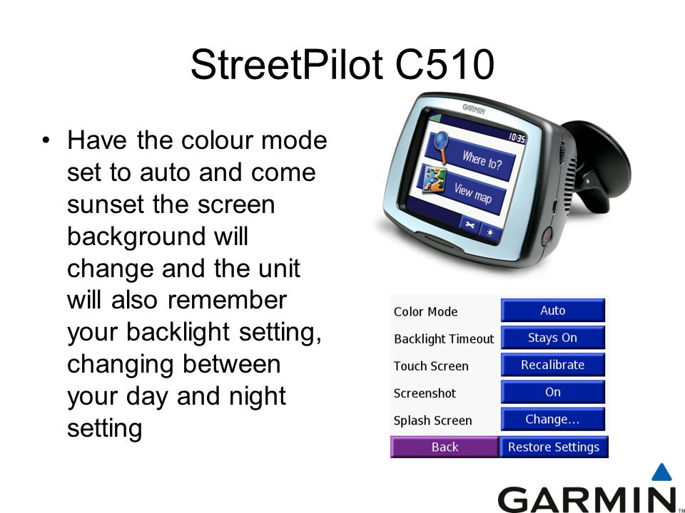 StreetPilot C510 Have the colour mode set to auto and come sunset the screen background will change and the unit will also remember your backlight setting, changing between your day and night setting