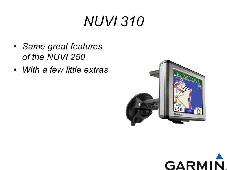 NUVI 310 Same great features of the NUVI 250 With a few little extras