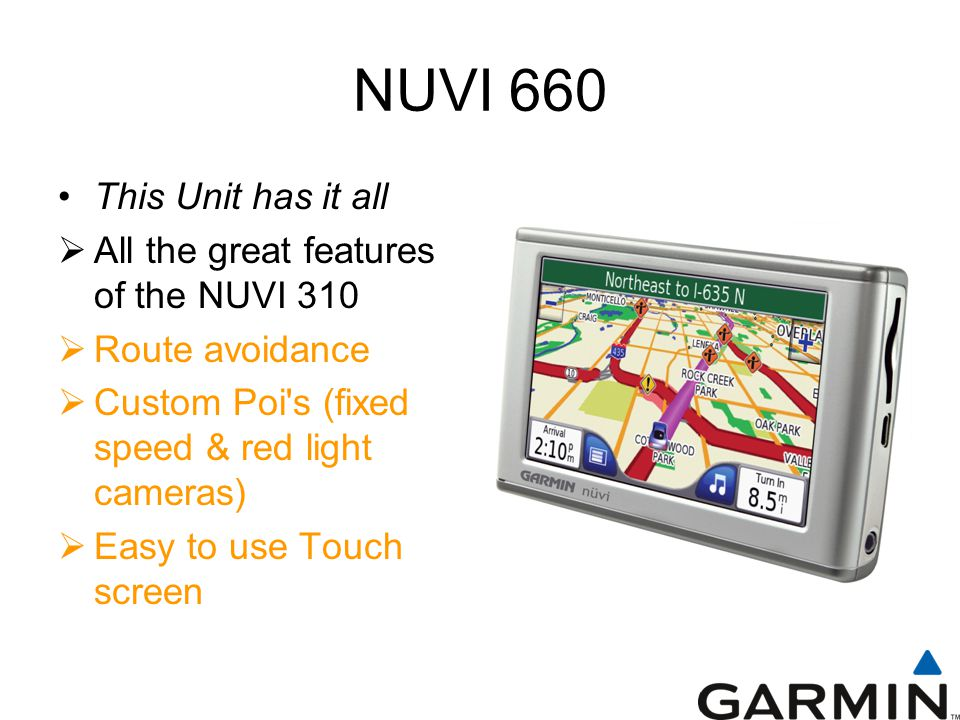 NUVI 660 This Unit has it all  All the great features of the NUVI 310  Route avoidance  Custom Poi s (fixed speed & red light cameras)  Easy to use Touch screen