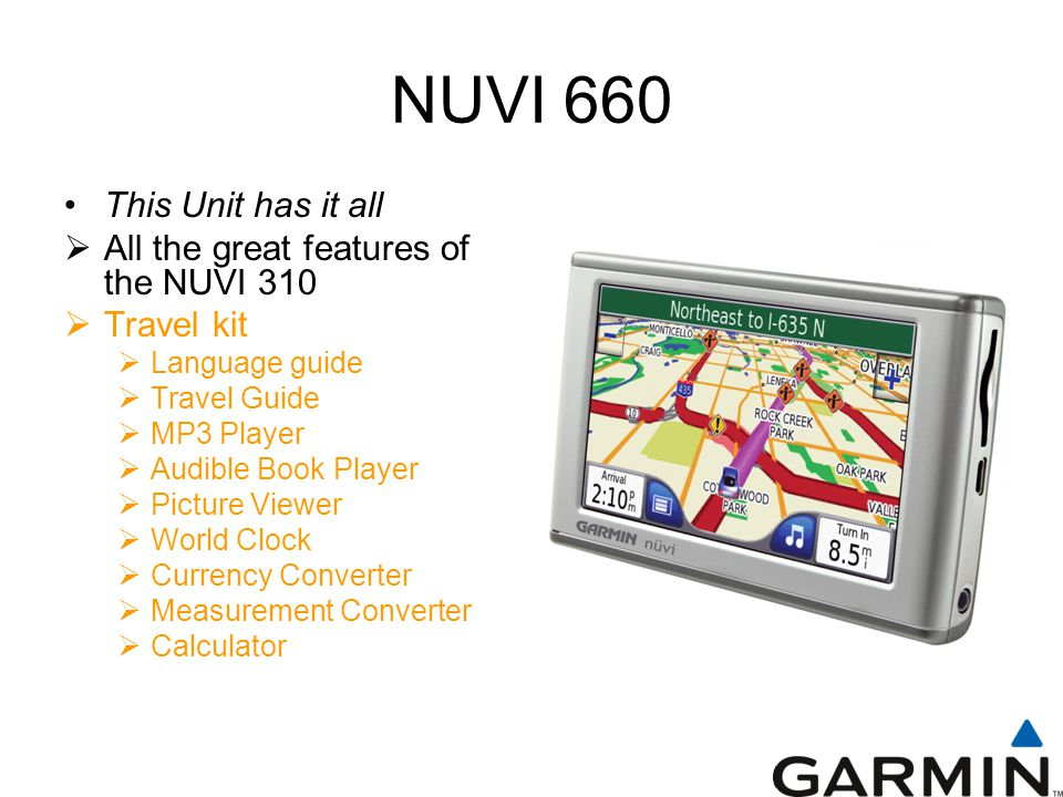 NUVI 660 This Unit has it all  All the great features of the NUVI 310  Travel kit  Language guide  Travel Guide  MP3 Player  Audible Book Player  Picture Viewer  World Clock  Currency Converter  Measurement Converter  Calculator