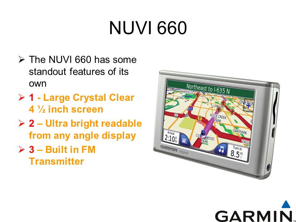 NUVI 660  The NUVI 660 has some standout features of its own  1 - Large Crystal Clear 4 ½ inch screen  2 – Ultra bright readable from any angle display  3 – Built in FM Transmitter
