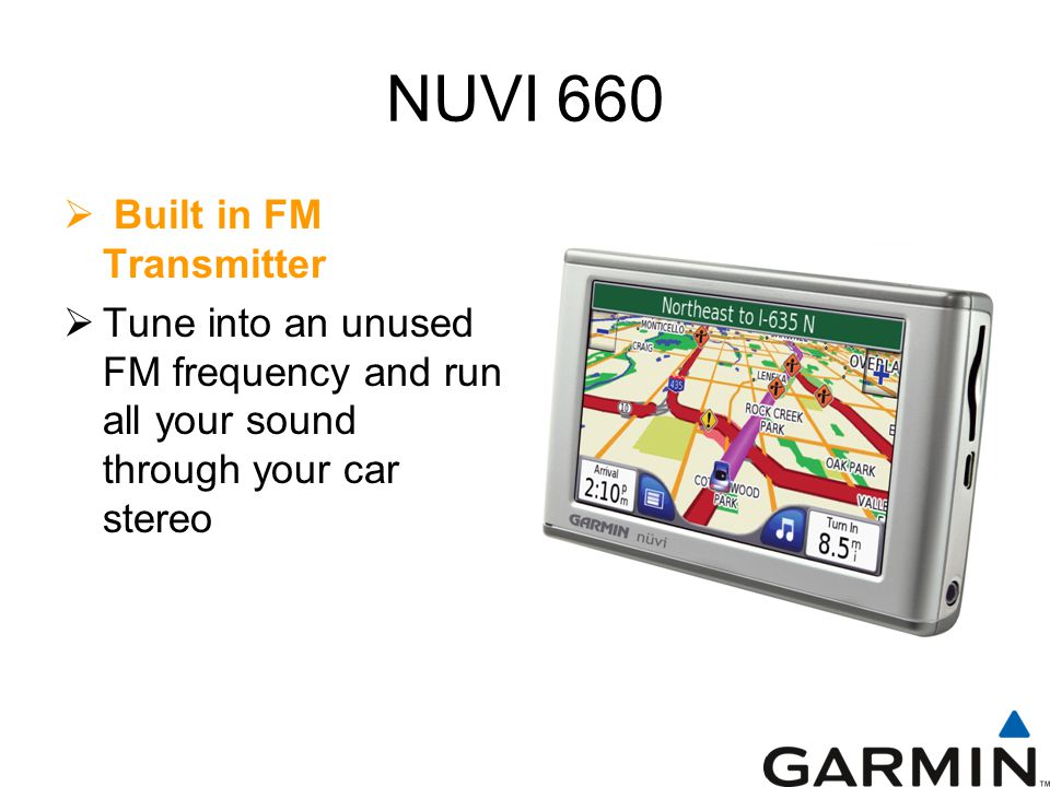 NUVI 660  Built in FM Transmitter  Tune into an unused FM frequency and run all your sound through your car stereo