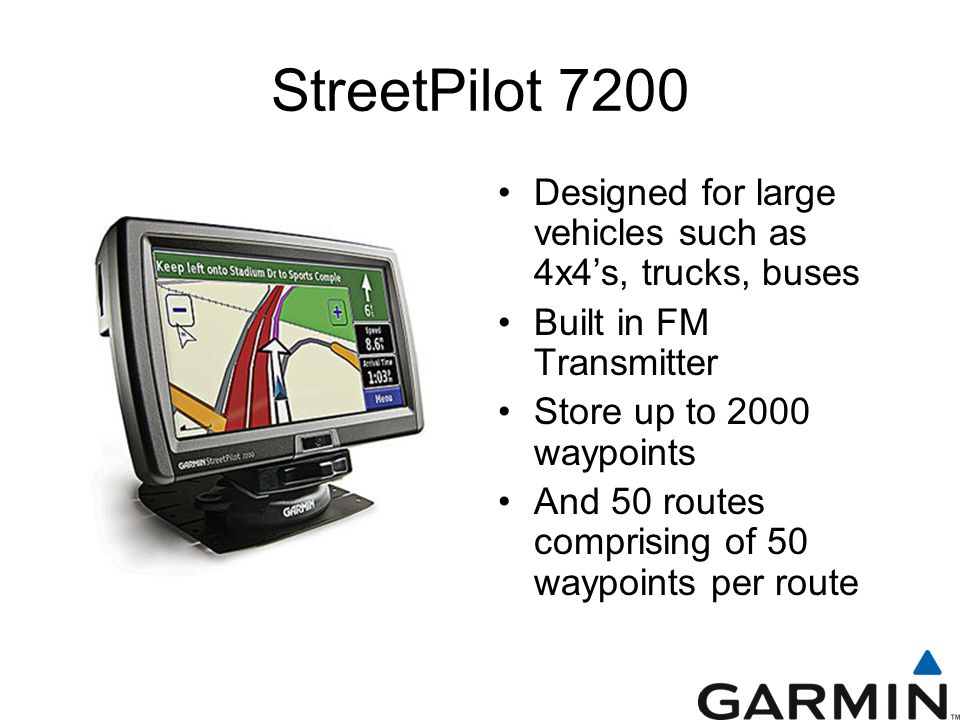 StreetPilot 7200 Designed for large vehicles such as 4x4's, trucks, buses Built in FM Transmitter Store up to 2000 waypoints And 50 routes comprising of 50 waypoints per route
