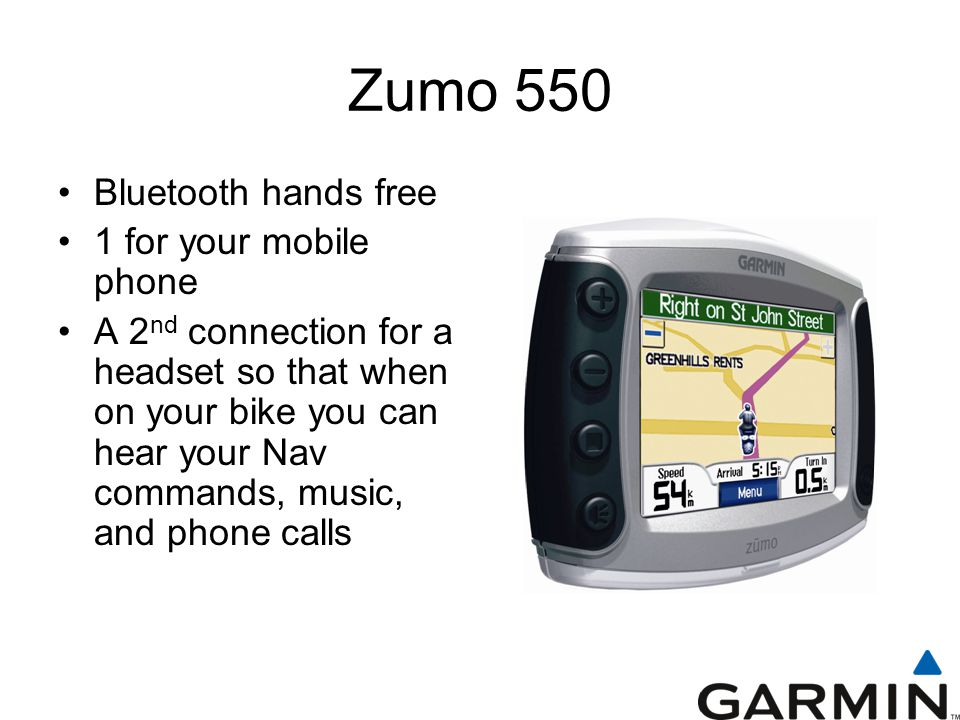Zumo 550 Bluetooth hands free 1 for your mobile phone A 2 nd connection for a headset so that when on your bike you can hear your Nav commands, music, and phone calls