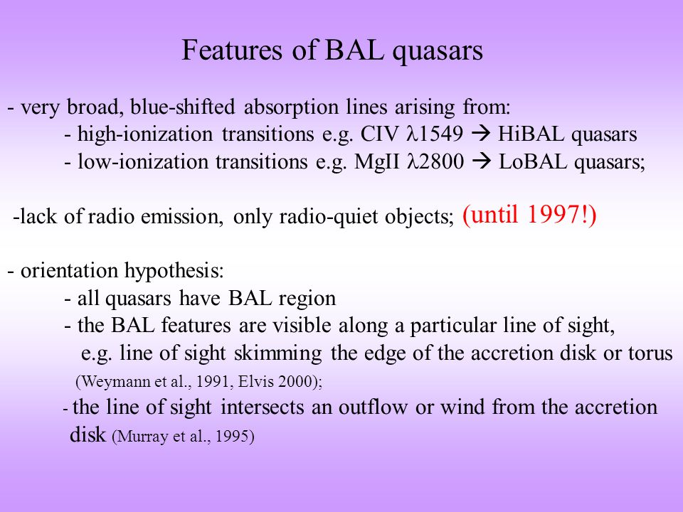 Features of BAL quasars - very broad, blue-shifted absorption lines arising from: - high-ionization transitions e.g. CIV 1549  HiBAL quasars - low-io
