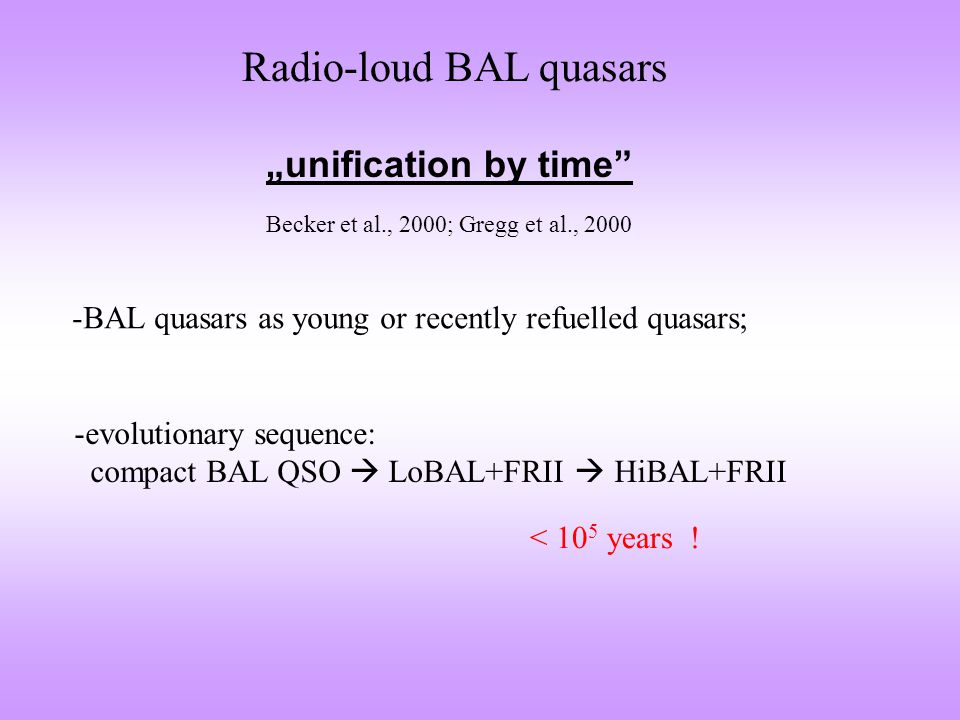 "Radio-loud BAL quasars ""unification by time"" Becker et al., 2000; Gregg et al., 2000 -BAL quasars as young or recently refuelled quasars; < 10 5 years"