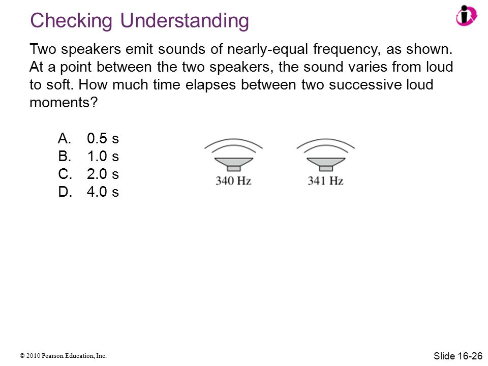 © 2010 Pearson Education, Inc. Two speakers emit sounds of nearly-equal frequency, as shown. At a point between the two speakers, the sound varies fro