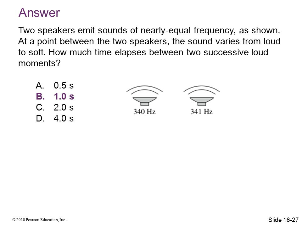 © 2010 Pearson Education, Inc. Answer Two speakers emit sounds of nearly-equal frequency, as shown. At a point between the two speakers, the sound var