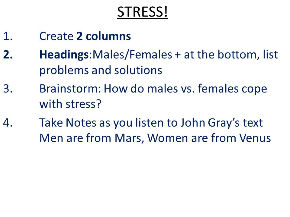 STRESS! 1.Create 2 columns 2.Headings:Males/Females + at the bottom, list problems and solutions 3.Brainstorm: How do males vs. females cope with stre