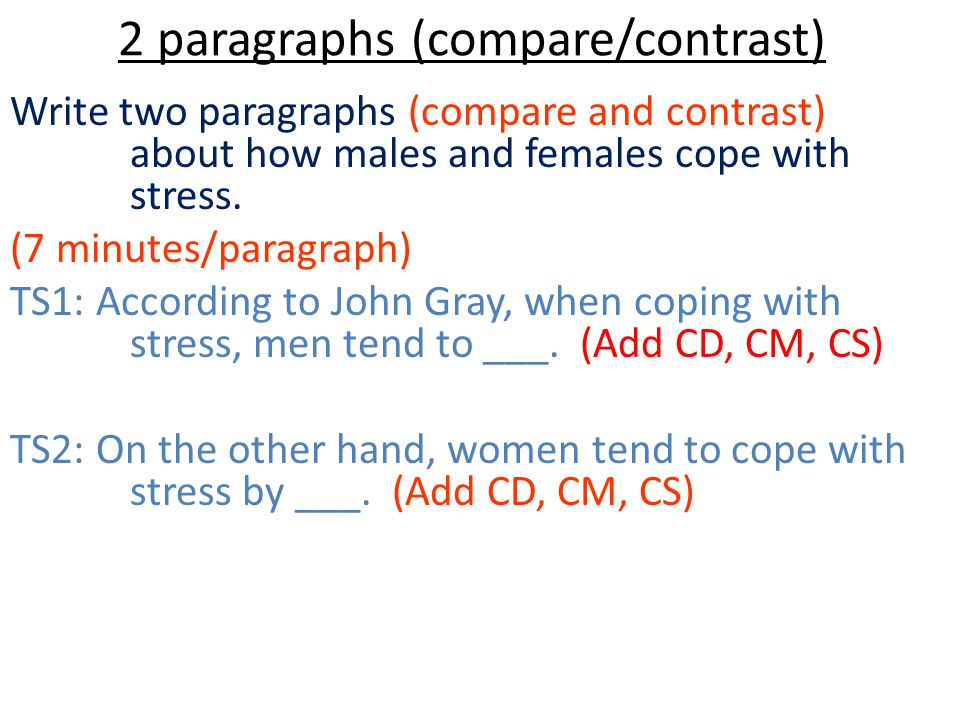 2 paragraphs (compare/contrast) Write two paragraphs (compare and contrast) about how males and females cope with stress. (7 minutes/paragraph) TS1: A