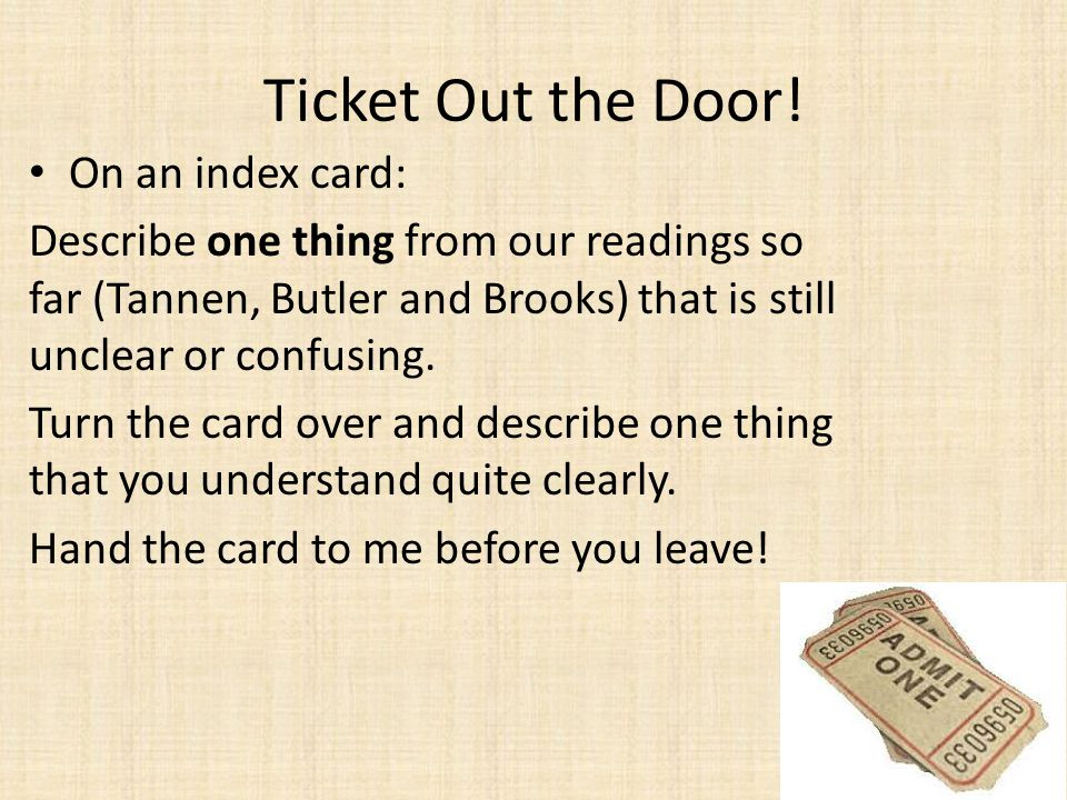 Ticket Out the Door! On an index card: Describe one thing from our readings so far (Tannen, Butler and Brooks) that is still unclear or confusing. Tur