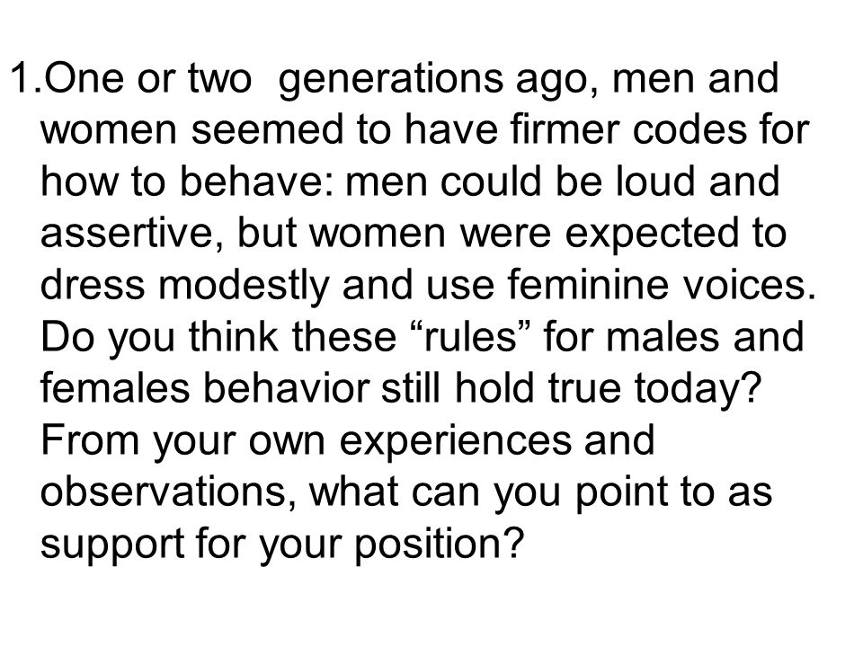 1.One or two generations ago, men and women seemed to have firmer codes for how to behave: men could be loud and assertive, but women were expected to