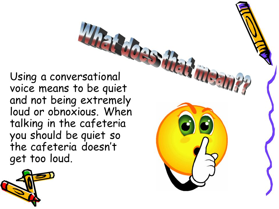 Using a conversational voice means to be quiet and not being extremely loud or obnoxious. When talking in the cafeteria you should be quiet so the caf