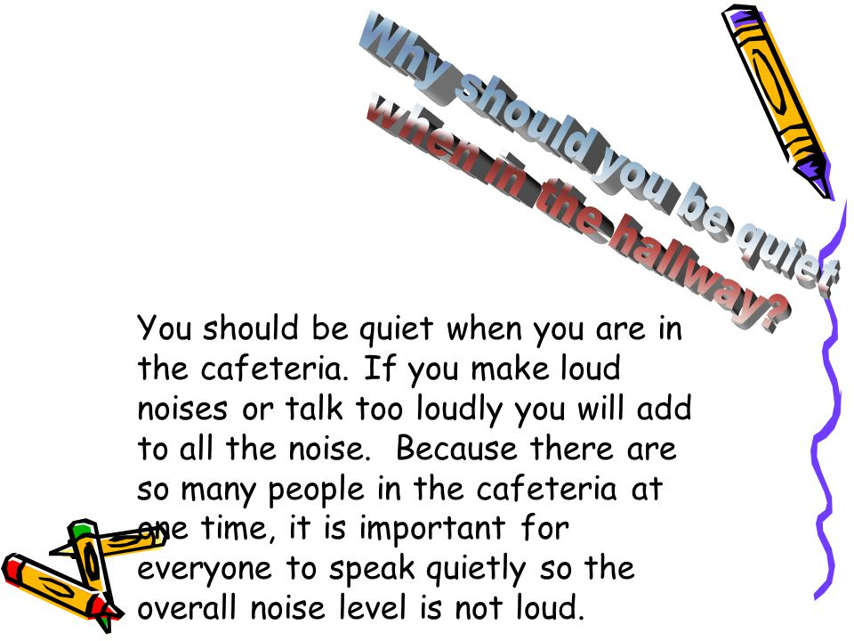 You should be quiet when you are in the cafeteria. If you make loud noises or talk too loudly you will add to all the noise. Because there are so many