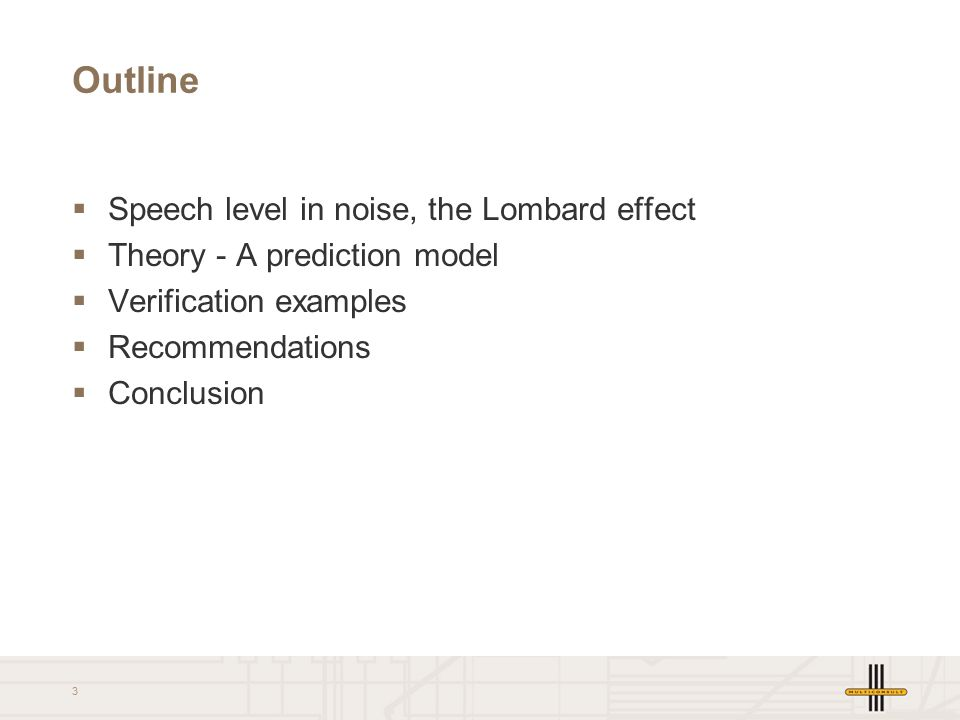 3 Outline  Speech level in noise, the Lombard effect  Theory - A prediction model  Verification examples  Recommendations  Conclusion