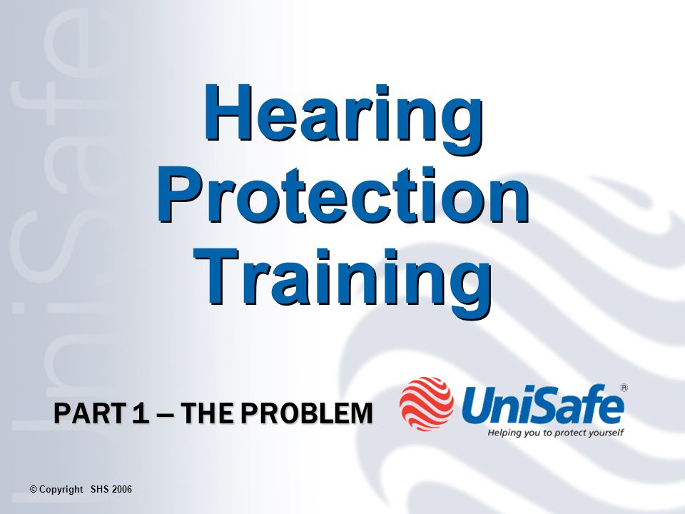 Hearing Protection Training PART 1 – THE PROBLEM © Copyright SHS 2006