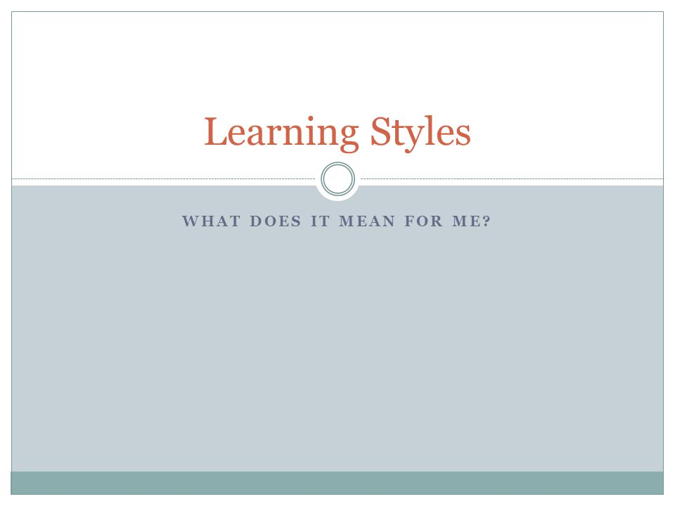 WHAT DOES IT MEAN FOR ME? Learning Styles