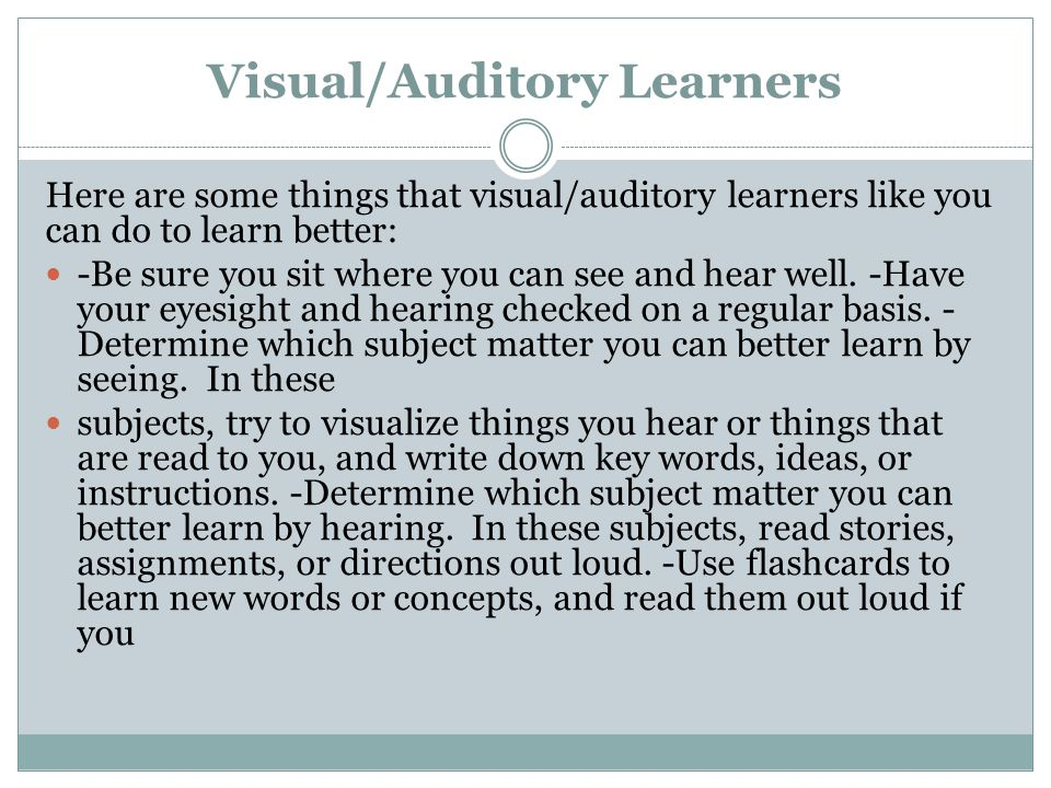 Visual/Auditory Learners Here are some things that visual/auditory learners like you can do to learn better: -Be sure you sit where you can see and he
