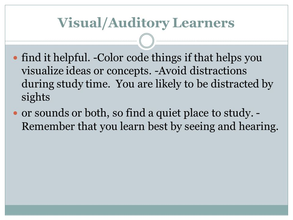 Visual/Auditory Learners find it helpful. -Color code things if that helps you visualize ideas or concepts. -Avoid distractions during study time. You