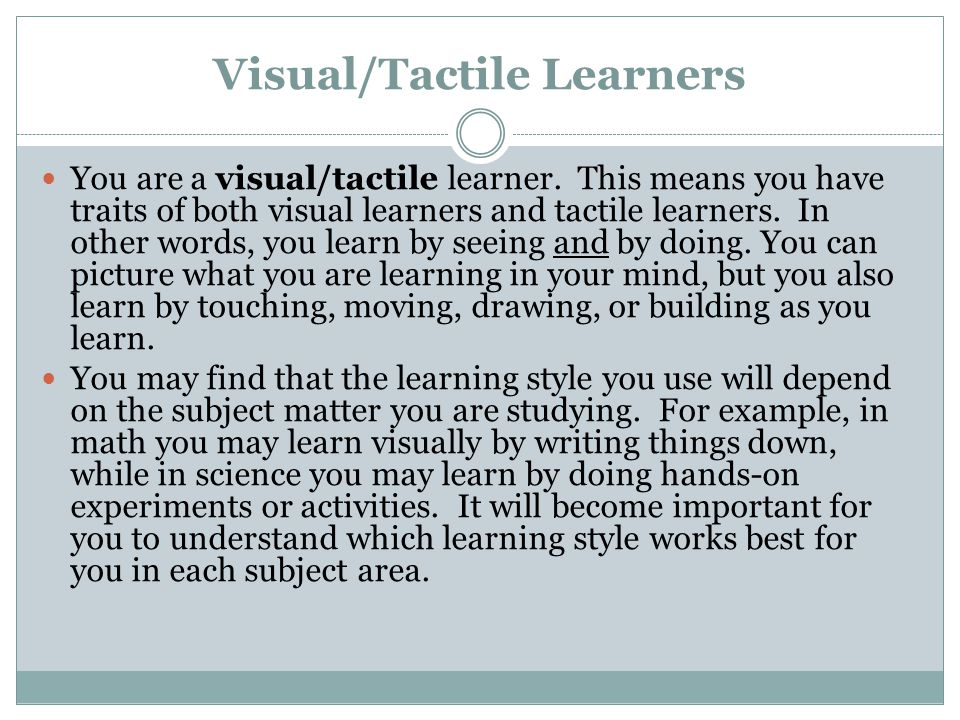 Visual/Tactile Learners You are a visual/tactile learner. This means you have traits of both visual learners and tactile learners. In other words, you
