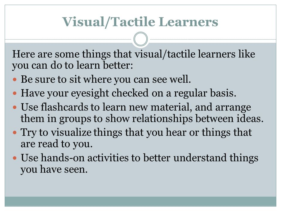 Visual/Tactile Learners Here are some things that visual/tactile learners like you can do to learn better: Be sure to sit where you can see well. Have