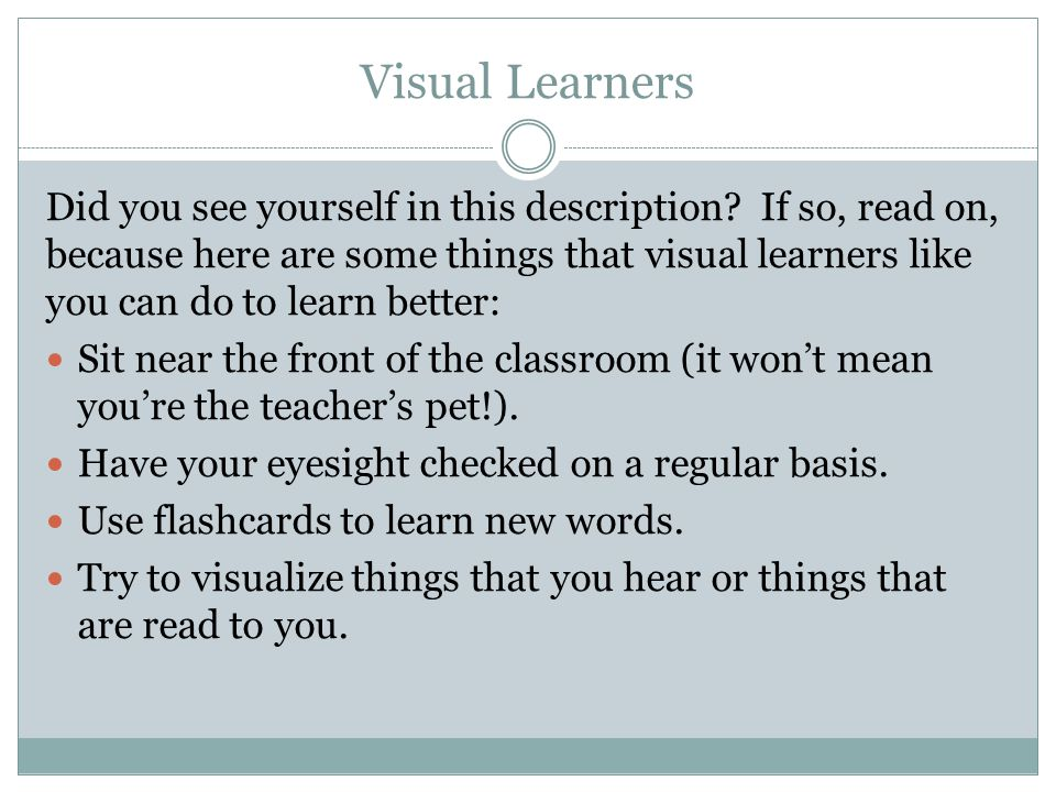 Visual Learners Did you see yourself in this description? If so, read on, because here are some things that visual learners like you can do to learn b
