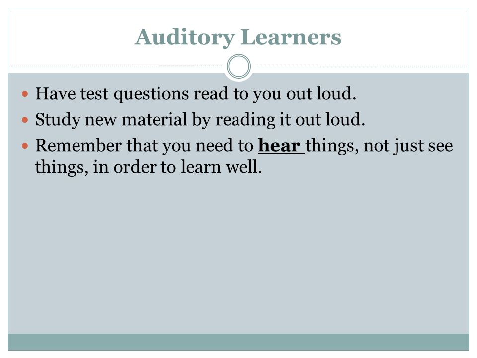 Auditory Learners Have test questions read to you out loud. Study new material by reading it out loud. Remember that you need to hear things, not just