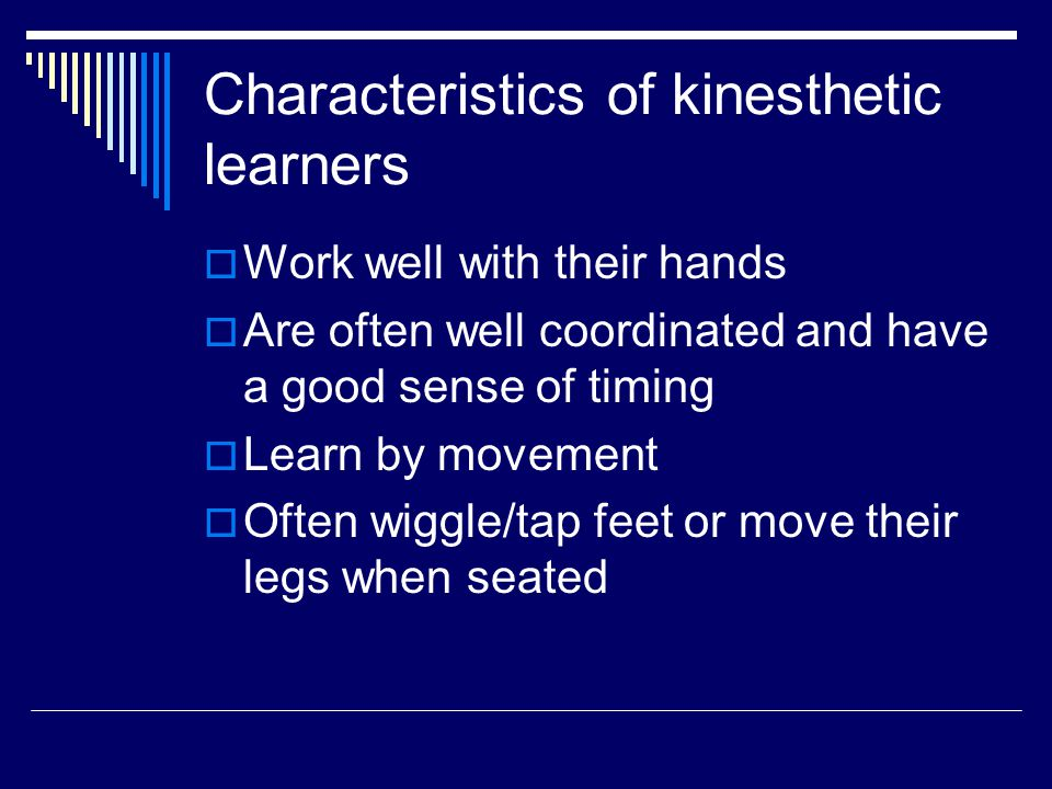 Characteristics of kinesthetic learners  Work well with their hands  Are often well coordinated and have a good sense of timing  Learn by movement  Often wiggle/tap feet or move their legs when seated